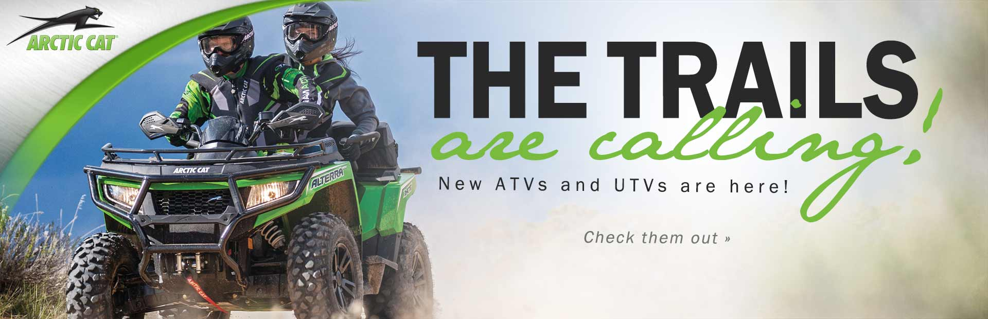 The trails are calling! Click here to check out new Arctic Cat ATVs and UTVs.