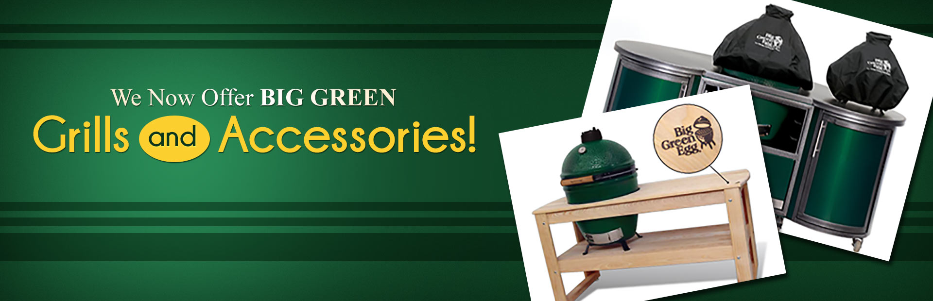 Big Green Egg grills are now available! Contact us for details.