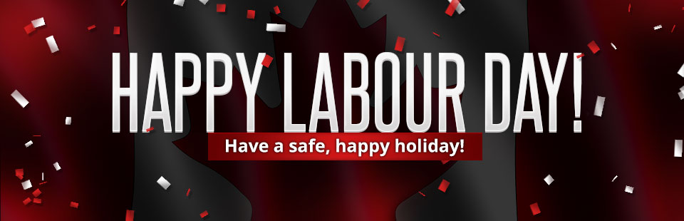 Happy Labour Day! Have a safe and happy holiday.