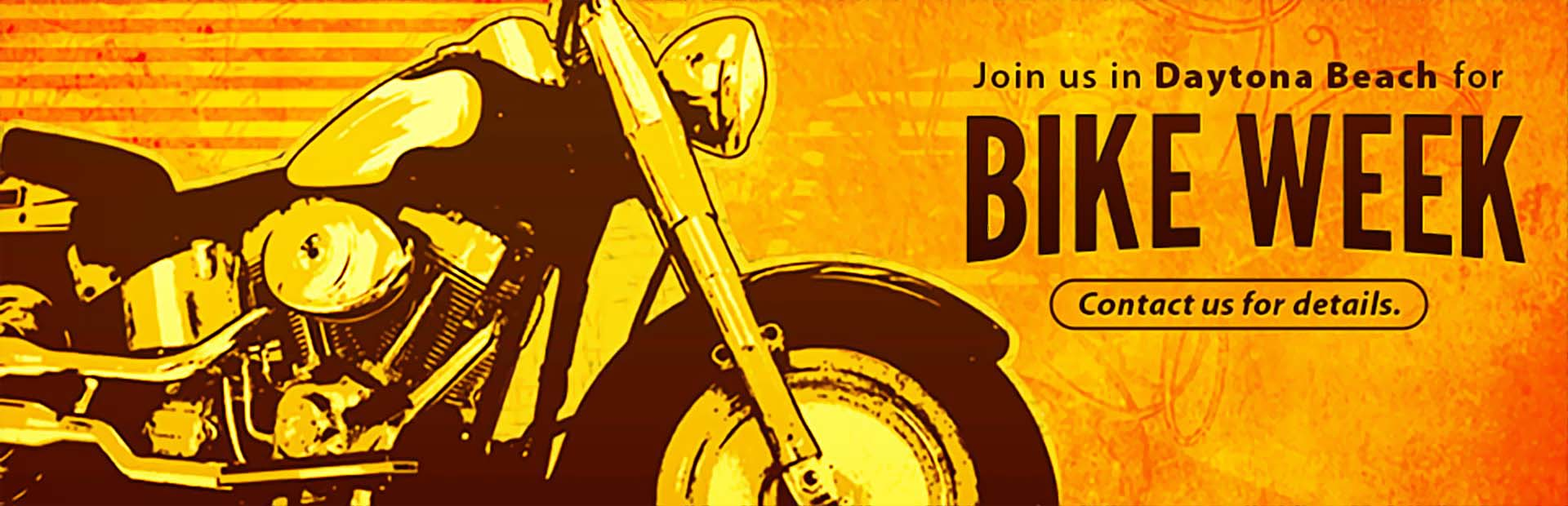 Join us in Daytona Beach for Bike Week! Contact us for details.