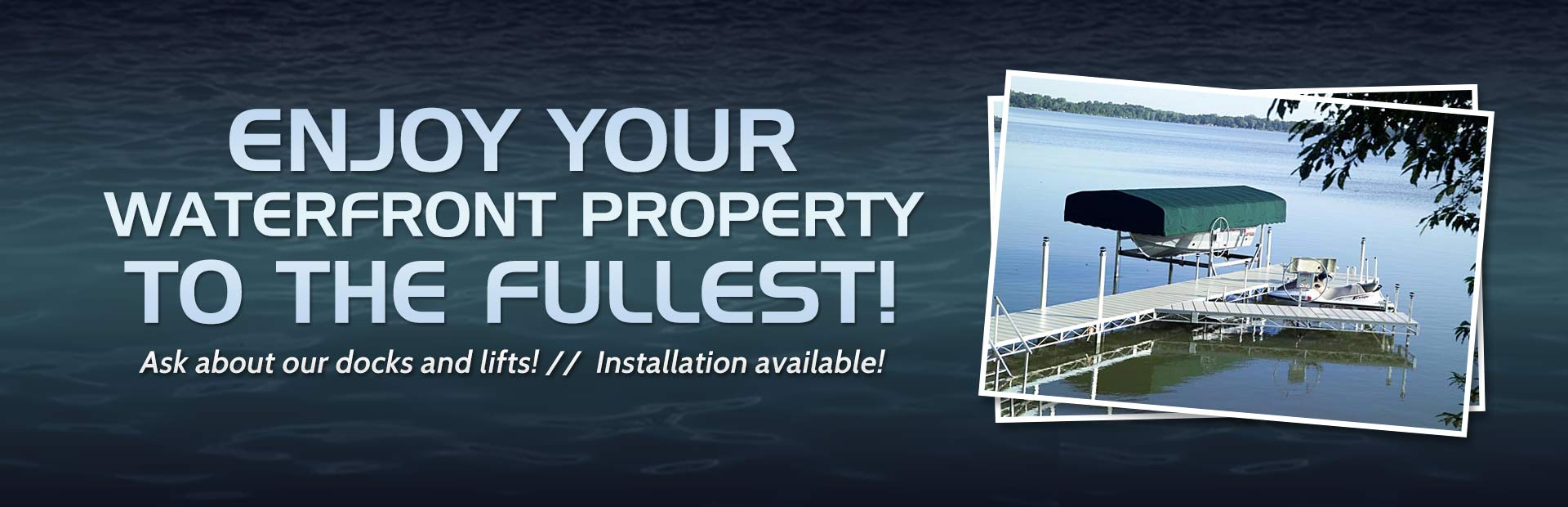 Enjoy your waterfront property to the fullest with a new dock or lift! Click here to contact us.