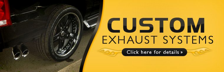 We offer custom exhaust systems! Click here for details.