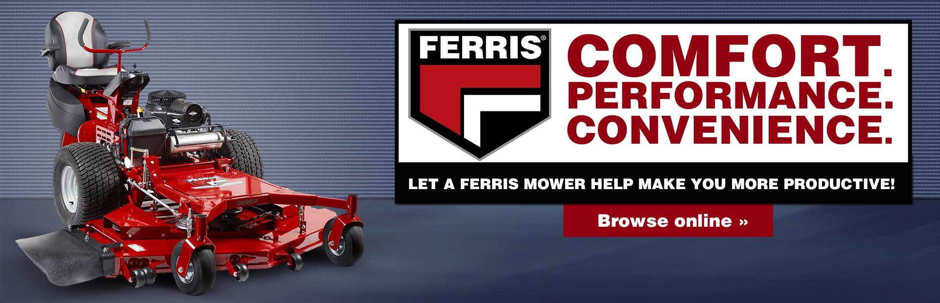 Ferris mowers offer comfort, performance, and convenience. Let a Ferris mower help make you more productive! Click here to browse online.