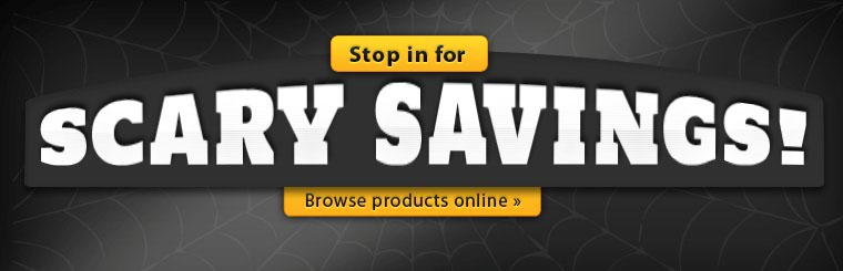 Stop in for scary savings! Click here to browse products online.