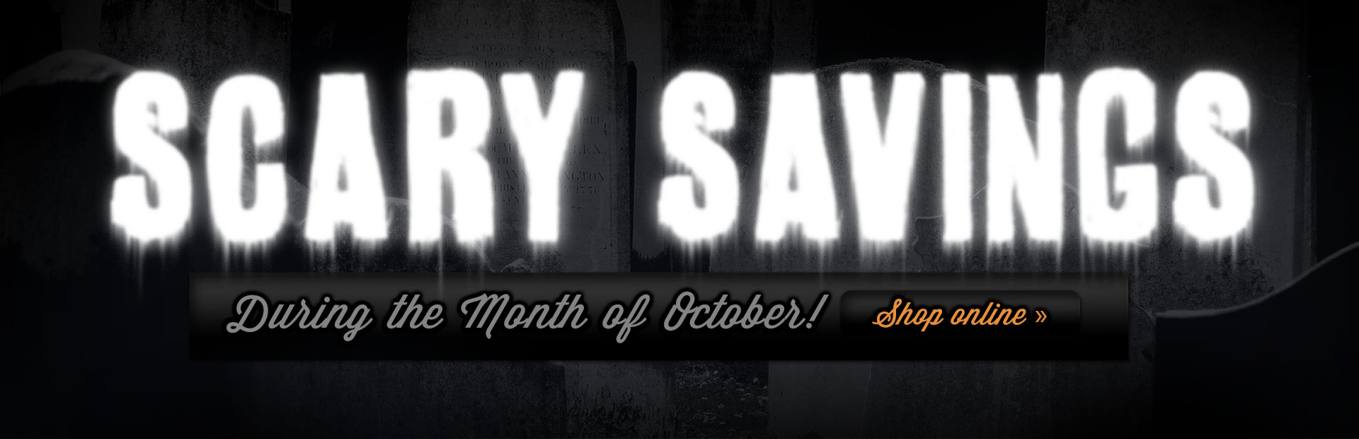 Check out our scary savings during the month of October! Click here to shop online.