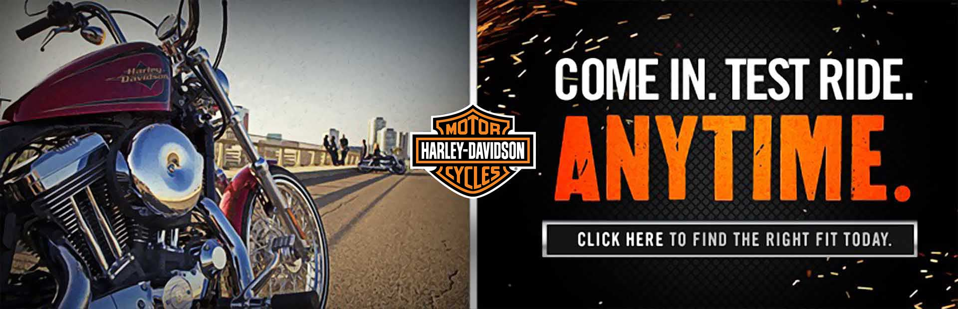 Come in for a test ride anytime. Click here to find the right Harley-Davdison® today.