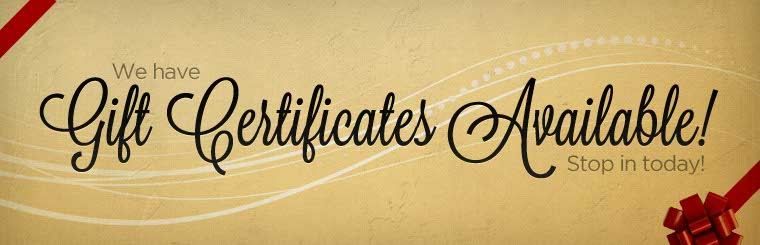 We have gift certificates available! Stop in today!