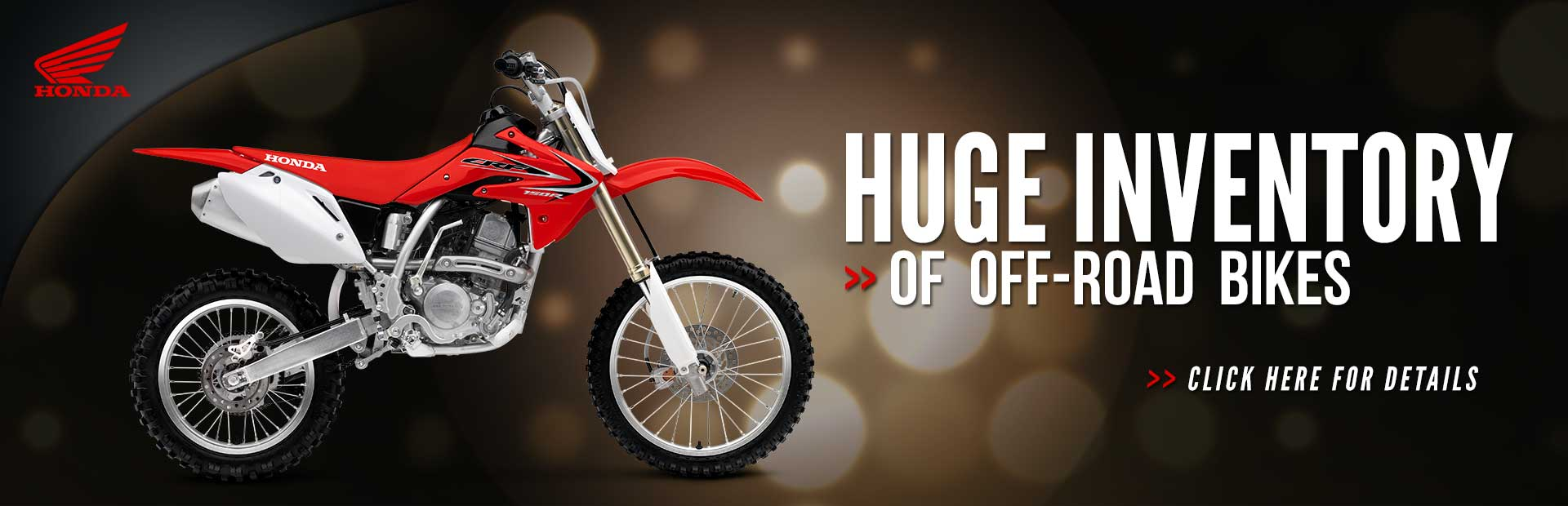 We have a huge inventory of Honda off-road bikes! Click here to see for yourself.