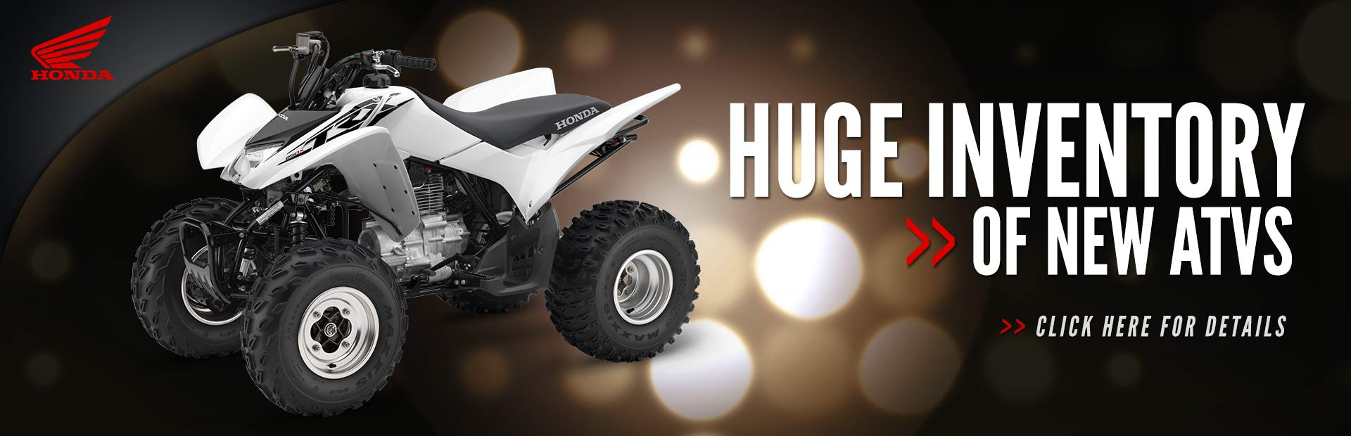 We have a huge inventory of new Honda ATVs! Click here to see for yourself.