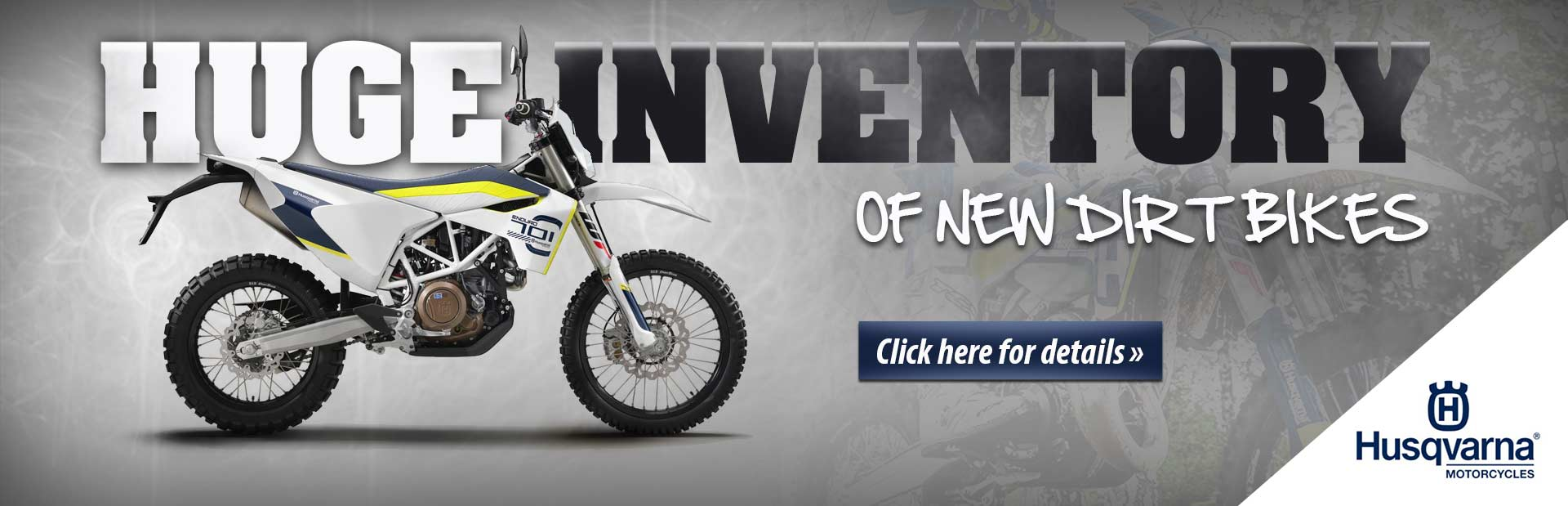 We have a huge inventory of new Husqvarna dirt bikes. Click here for details.