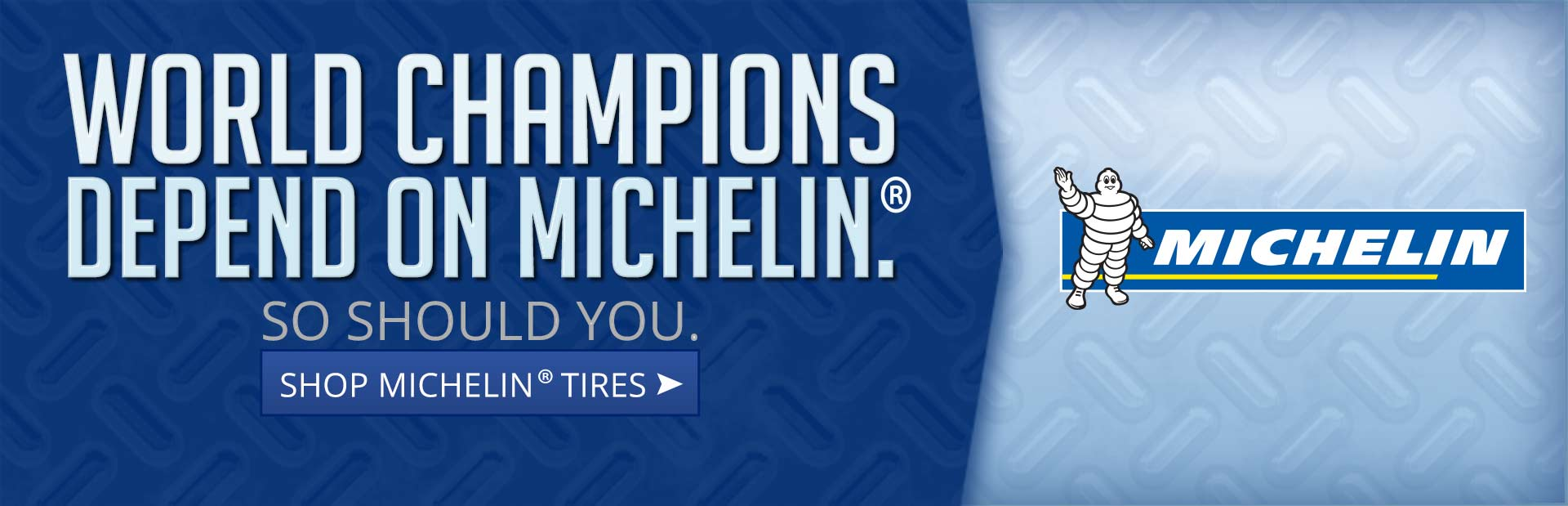 World champions depend on Michelin®. So should you. Click here to shop Michelin® tires.