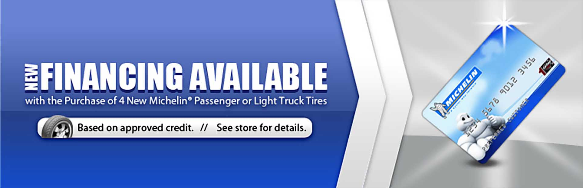 New financing is available with the purchase of 4 new Michelin® passenger or light truck tires!