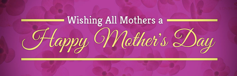 Wishing All Mothers a Happy Mother's Day