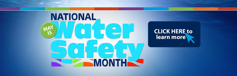 May is National Water Safety Month! Click here to learn more.