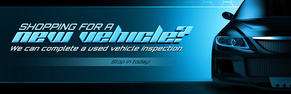 Shopping for a new vehicle? We can complete a used vehicle inspection. Contact us for information.