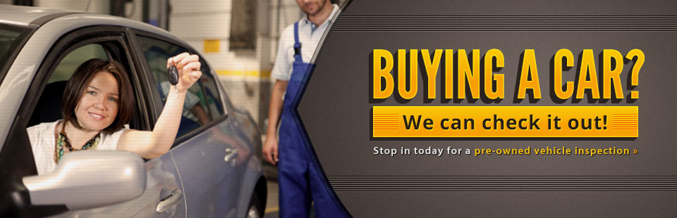 Buying a car? We can check it out! Stop in today for a pre-owned vehicle inspection.
