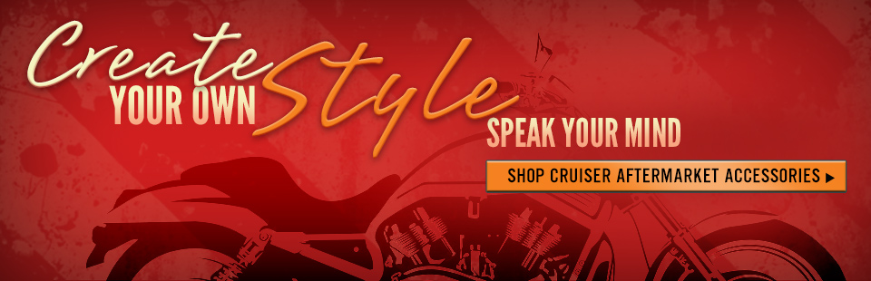 Create your own style. Speak your mind. Click here to shop for cruiser aftermarket accessories.