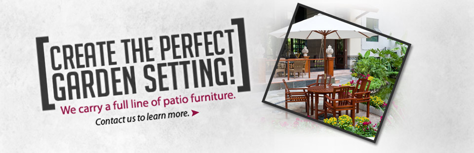 We carry a full line of patio furniture. Contact us to learn more.