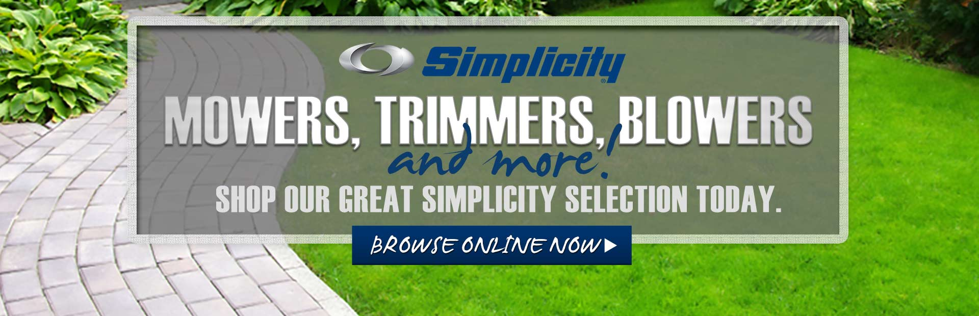 Click here to browse our great Simplicity selection of mowers, trimmers, blowers, and more.