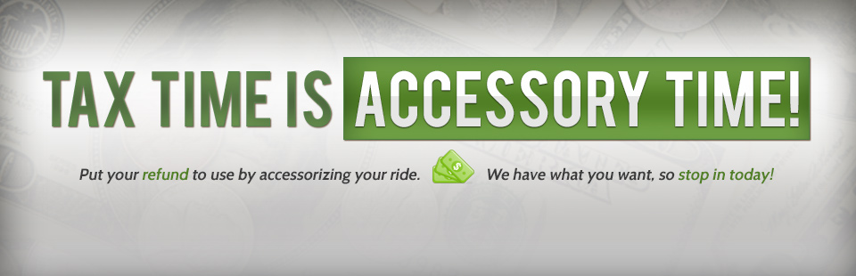 Put your tax refund to use by accessorizing your ride. Contact us for details.