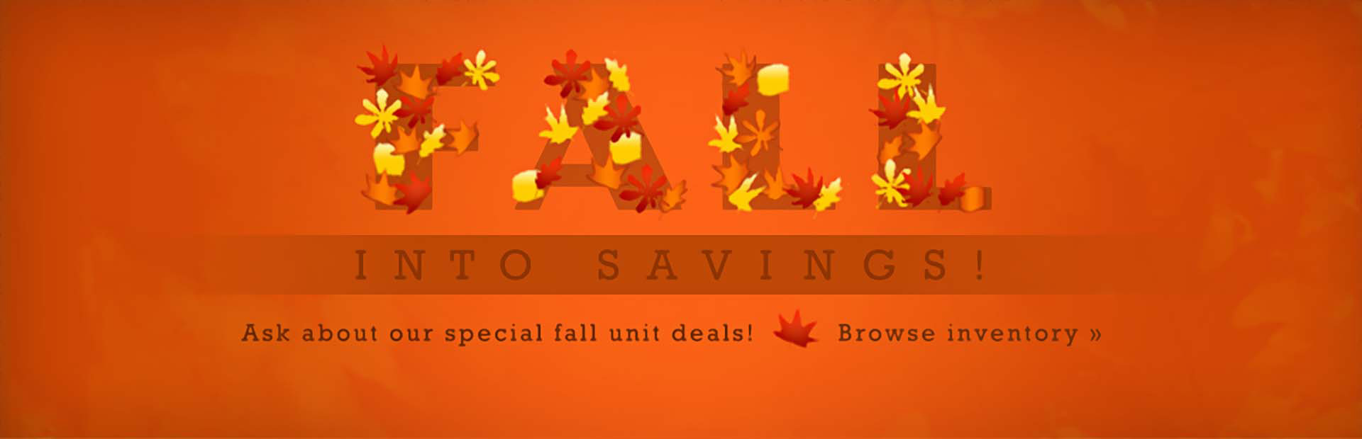 Fall into savings! Ask about our special fall unit deals! Click here to browse our inventory.