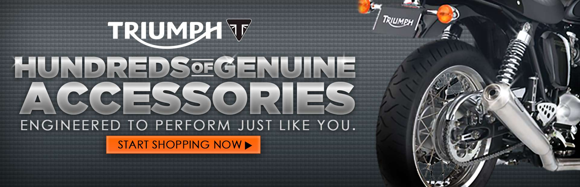We have hundreds of genuine Triumph accessories engineered to perform just like you. Click here to start shopping now.