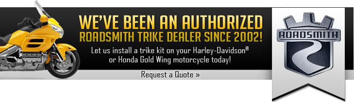 We've been an authorized Roadsmith Trike Dealer Since 2002! Let us install a trike kit on your Harley-Davidson® or Honda Gold Wing motorcycle today! Click here to request a quote.