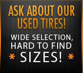 Ask about our used tires! Wide selection, hard to find sizes!