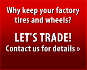 Why keep your factory tires and wheels? Let's trade! Contact us for details.