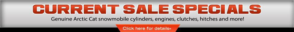 Current Sale Specials: Genuine Arctic Cat Snowmobile cylinders, engines, clutches, hitches and more!