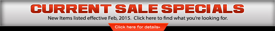 Current Sale Specials: New Items listed effective Feb, 2015. Click here to find what you're looking for.