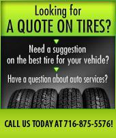 Looking for a quote on tires?  Need a suggestion on the best tire for your vehicle?  Have a question about auto services?  CALL US TODAY AT 716-875-5576!