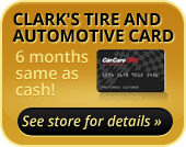 Clark's Tire and Automotive Card - 6 months same as cash! See store for details »