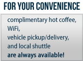 For your convenience, complimentary hot coffee, WiFi, vehicle pickup/delivery, and local shuttle are always available!