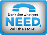 If you don't see what you need, call the store!