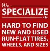 We specialize in hard-to-find new and used run-flat tires, wheels, and sizes.