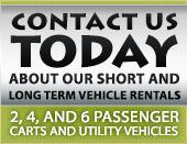 Contact us today about our short and long term vehicle rentals. 2,4 and 6 passenger and utility vehicles.