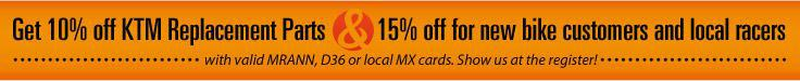 Get 10% off KTM Replacement Parts & 15% off for new bike customers and local racers with valid MRANN, D36 or local MX cards. Show us at the register!
