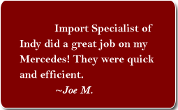 'Import Specialist of Indy did a great job on my Mercedes! They were quick and efficient.' Testimonial by Joe M.