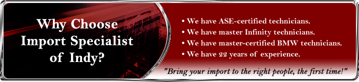 Why choose Import Specialist of Indy? We have ASE-certified technicians. We have master Infinity technicians. We have master-certified BMW technicians. We have 22 years of experience. Bring your import to the right people, the first time!