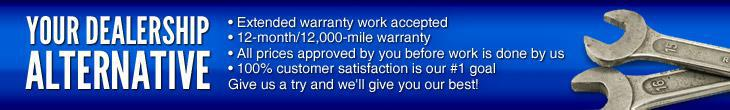 Your Dealership Alternative: Extended warranty work accepted; 12-month/12,000-mile warranty; All prices approved by you before work is done by us; 100% customer satisfaction is our #1 goal! Give us a try and we'll give you our best!