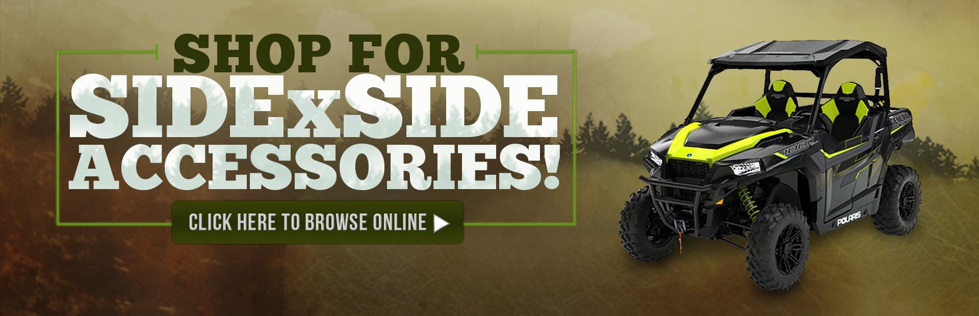 Shop for side x side accessories! Click here to browse online.