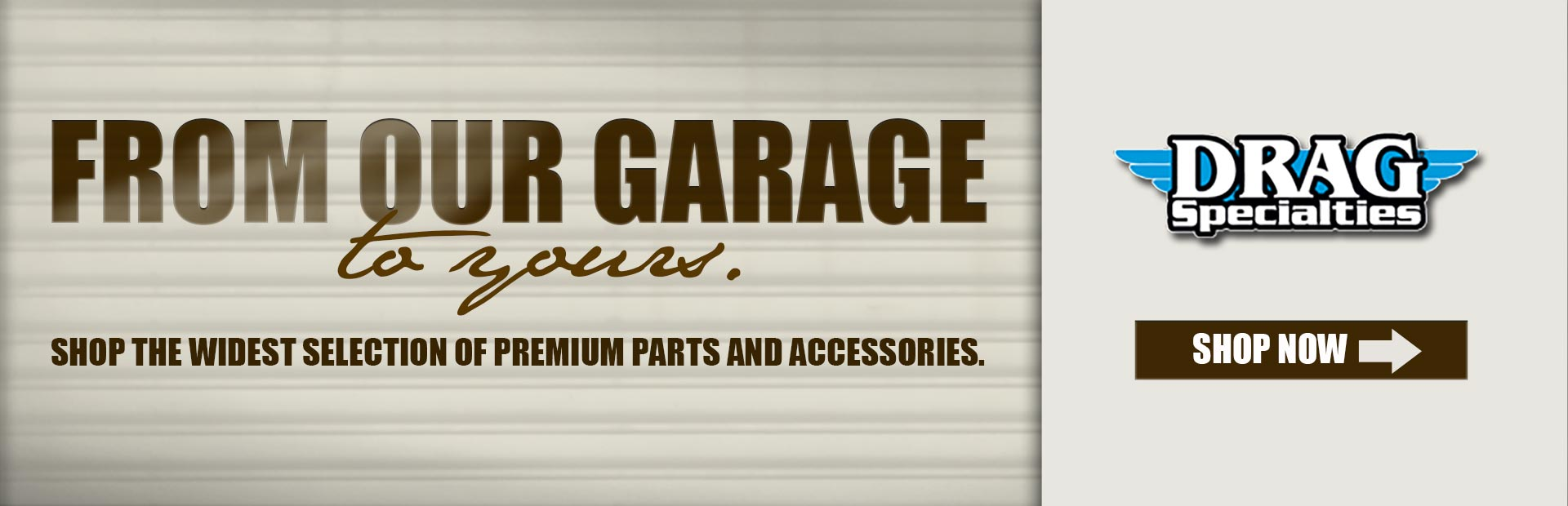 Drag Specialties: From our garage to yours! Shop the widest selection of premium parts and accessories now.