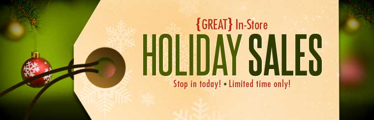 Stop in today for great in-store holiday sales!
