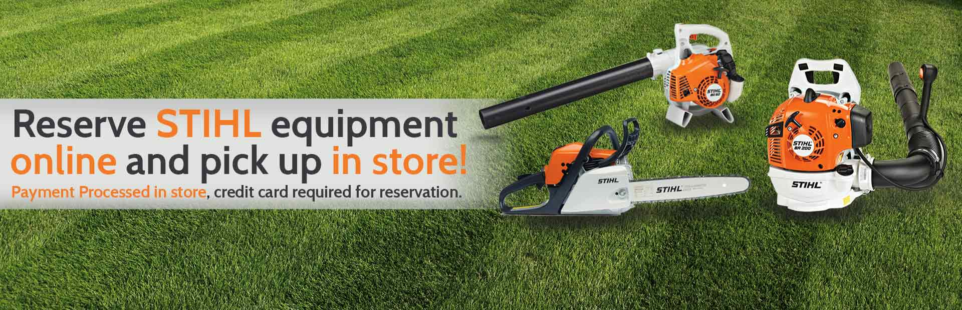 Reserve STIHL equipment online and pick up in the store! Click here to view the models.