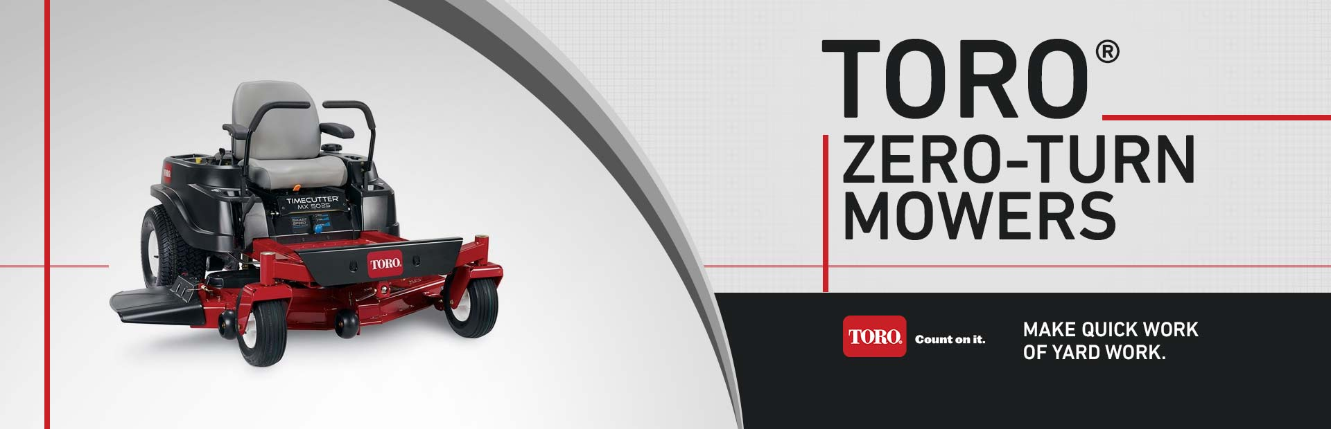 Toro® Zero-Turn Mowers: Click here to view the models.