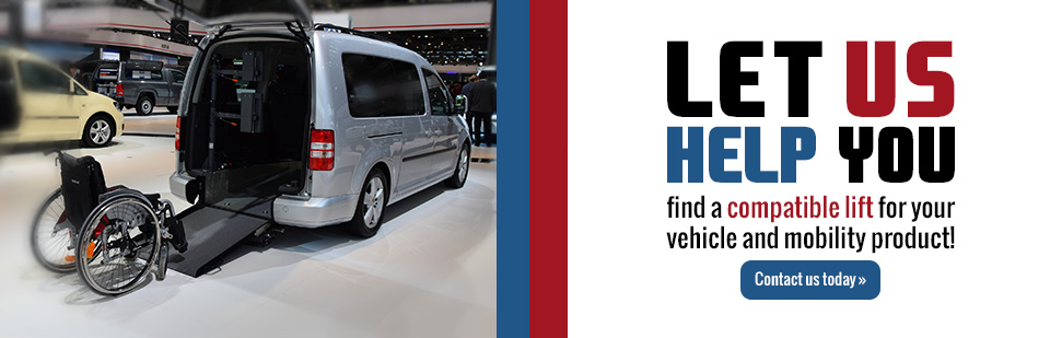 Let us help you find a compatible lift for your vehicle and mobility product! Click here to contact